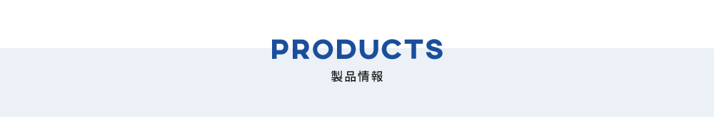 PRODUCTS 製品情報